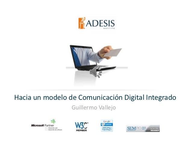 Hacia un modelo de Comunicación Digital Integrado                         Guillermo Vallejo            Estrictamente priva...