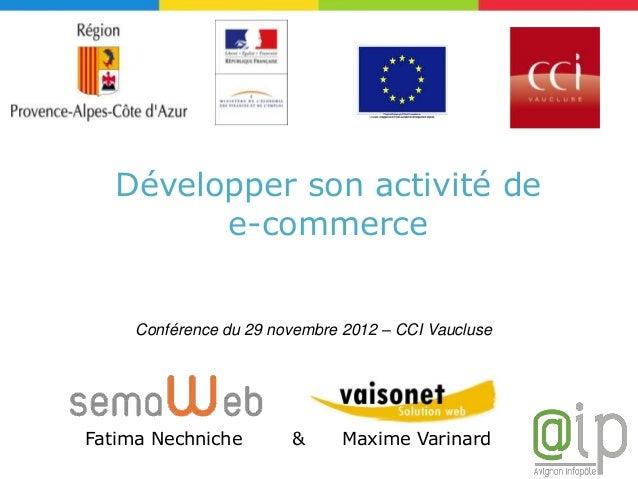 Développer son activité de         e-commerce     Conférence du 29 novembre 2012 – CCI VaucluseFatima Nechniche        &  ...