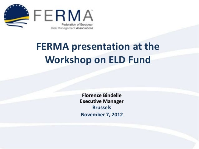 FERMA presentation at the  Workshop on ELD Fund         Florence Bindelle        Executive Manager              Brussels  ...