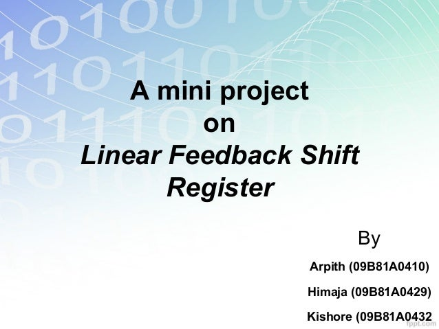A mini project on Linear Feedback Shift Register By Arpith (09B81A0410) Himaja (09B81A0429) Kishore (09B81A0432