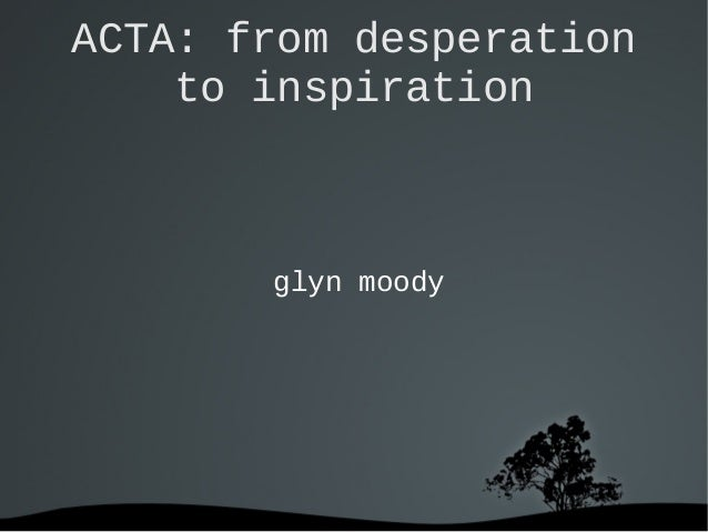 ACTA: from desperation    to inspiration       glyn moody