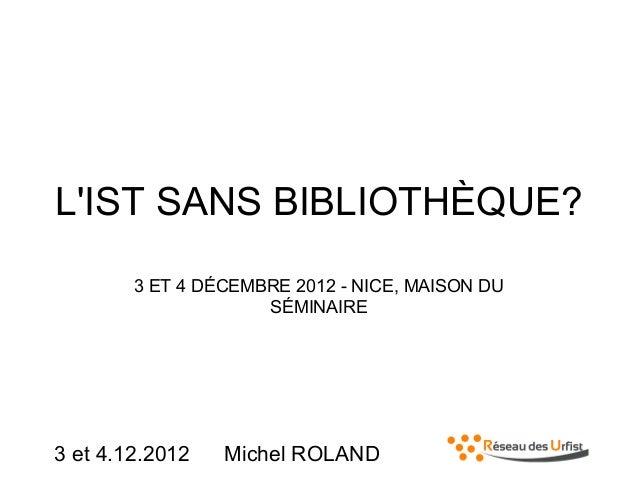 L'IST SANS BIBLIOTHÈQUE? 3 ET 4 DÉCEMBRE 2012 - NICE, MAISON DU SÉMINAIRE  3 et 4.12.2012  Michel ROLAND