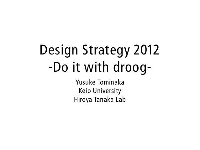 Design Strategy 2012 -Do it with droog-     Yusuke Tominaka      Keio University     Hiroya Tanaka Lab