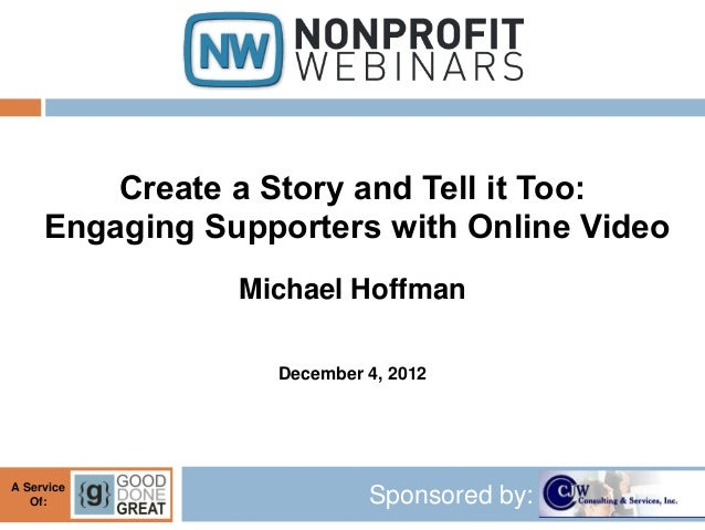 Create a Story and Tell it Too:     Engaging Supporters with Online Video                Michael Hoffman                  ...