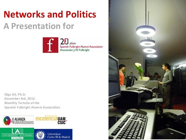 Networks and PoliticsA Presentation forOlga Gil, Ph.D.December 4rd, 2012.Monthly Tertulia of theSpanish Fulbright Alumni A...