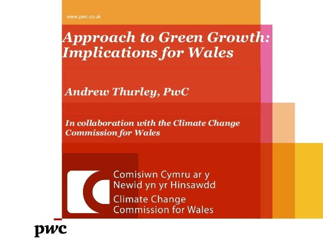 www.pwc.co.ukApproach to Green Growth:Implications for WalesAndrew Thurley, PwCIn collaboration with the Climate ChangeCom...