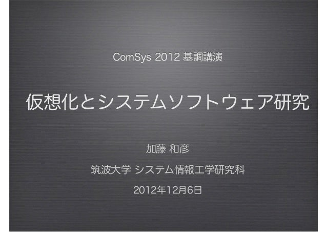 ComSys 2012 基調講演 仮想化とシステムソフトウェア研究 加藤 和彦 筑波大学 システム情報工学研究科 2012年12月6日