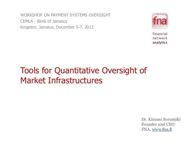 WORKSHOP ON PAYMENT SYSTEMS OVERSIGHTCEMLA - Bank of JamaicaKingston, Jamaica, December 5-7, 2012Tools for Quantitative Ov...