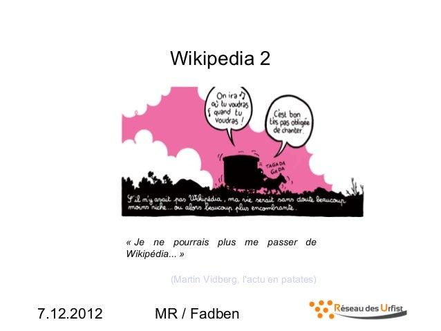 7.12.2012 MR / FadbenWikipedia 2« Je ne pourrais plus me passer deWikipédia... »(Martin Vidberg, lactu en patates)