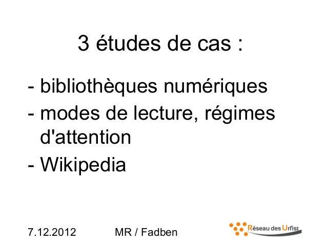 7.12.2012 MR / Fadben3 études de cas :- bibliothèques numériques- modes de lecture, régimesdattention- Wikipedia