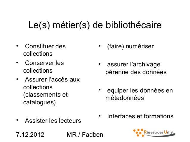 7.12.2012 MR / FadbenLe(s) métier(s) de bibliothécaire• Constituer descollections• Conserver lescollections• Assurer l'acc...