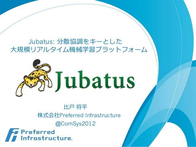 Jubatus: 分散協調をキーとした⼤大規模リアルタイム機械学習プラットフォーム         ⽐比⼾戸 将平    株式会社Preferred Infrastructure       @ComSys2012