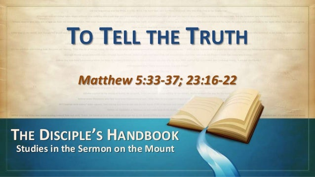 TO TELL THE TRUTH             Matthew 5:33-37; 23:16-22THE DISCIPLE'S HANDBOOKStudies in the Sermon on the Mount