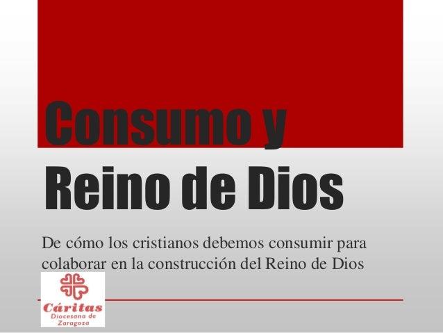 Consumo yReino de DiosDe cómo los cristianos debemos consumir paracolaborar en la construcción del Reino de Dios