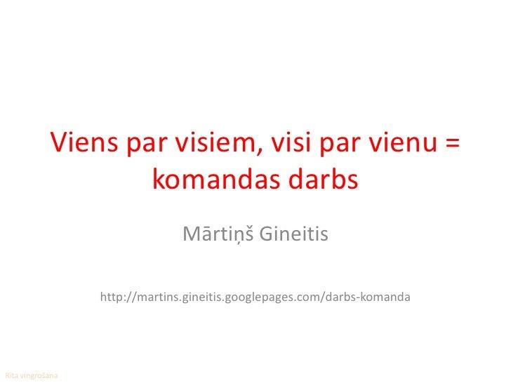 Viens par visiem, visi par vienu =                     komandas darbs                                 Mārtiņš Gineitis    ...