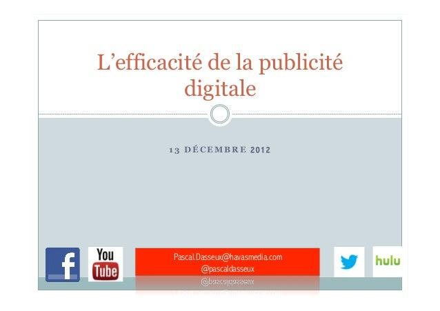 L'efficacité de la publicité          digitale        13 DÉCEMBRE 2012        Pascal.Dasseux@havasmedia.com               ...