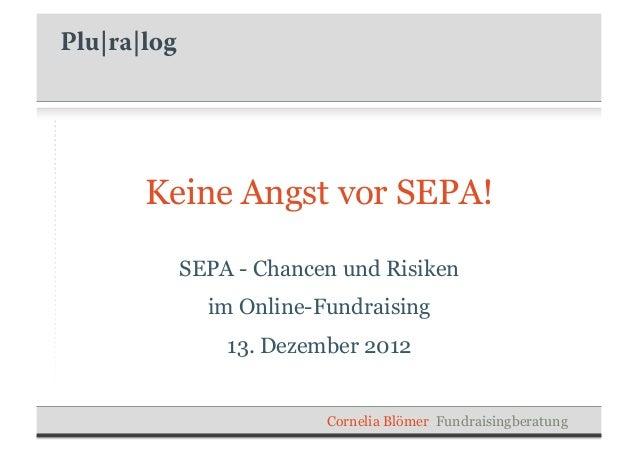 Keine Angst vor SEPA!  SEPA - Chancen und Risiken    im Online-Fundraising      13. Dezember 2012               Cornelia B...