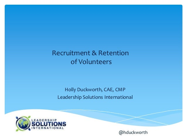 Recruitment & Retention      of Volunteers    Holly Duckworth, CAE, CMP Leadership Solutions International                ...