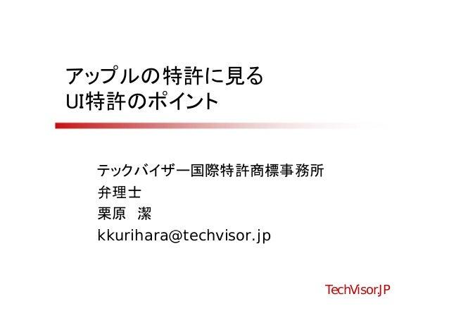 アップルの特許に見るUI特許のポイント テックバイザー国際特許商標事務所 弁理士 栗原 潔 kkurihara@techvisor.jp kk ih    @t h i     j                          TechVi...