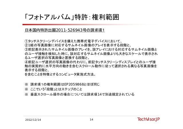 「フォトアルバム」特許:権利範囲日本国内特許出願2011-526943号の請求項1①タッチスクリーンデバイスを備えた携帯式電子デバイスにおいて、②1組の写真画像に対応するサムネイル画像のアレイを表示する段階と、③前記表示されたサムネイル画像のア...