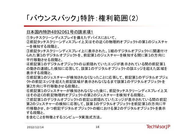 「バウンスバック」特許:権利範囲(2)日本国内特許4892061号の請求項1①タッチスクリーンディスプレイを備えたデバイスにおいて、①タッチスクリーンディスプレイを備えたデバイスにおいて②前記タッチスクリーンディスプレイ上又はその近くの物理的オ...