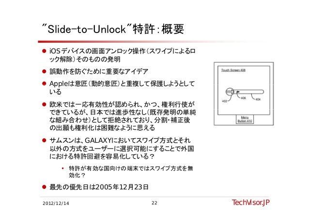 """""""Slide-to-Unlock""""特許:概要 iOSデバイスの画面アンロック操作(スワイプによるロ  ック解除)そのものの発明 誤動作を防ぐために重要なアイデア Appleは意匠(動的意匠)と重複して保護しようとして  いる 欧米では一..."""