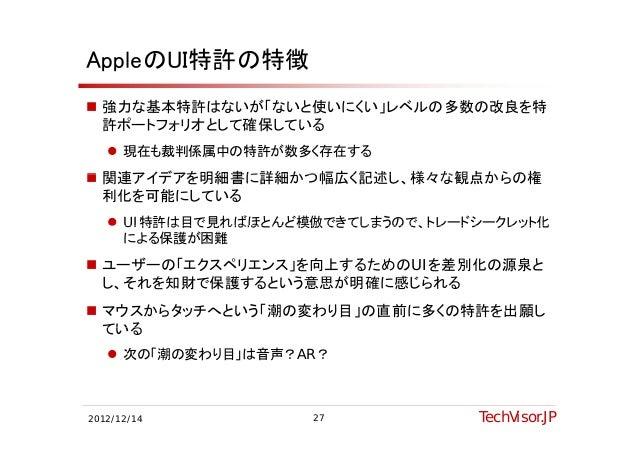AppleのUI特許の特徴 強力な基本特許はないが「ないと使いにくい」レベルの多数の改良を特  許ポートフォリオとして確保している  許ポ トフォリオとして確保している    現在も裁判係属中の特許が数多く存在する 関連アイデアを明細書に...