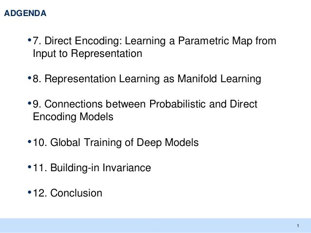 ADGENDA   • 7. Direct Encoding: Learning a Parametric Map from    Input to Representation   • 8. Representation Learning a...
