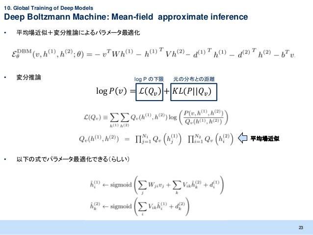 10. Global Training of Deep ModelsDeep Boltzmann Machine: Mean-field approximate inference•   平均場近似+変分推論によるパラメータ最適化•   変分推...