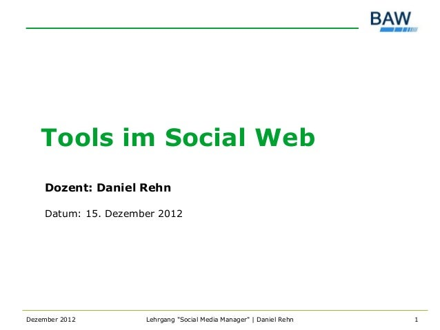 "Tools im Social Web    Dozent: Daniel Rehn    Datum: 15. Dezember 2012Dezember 2012        Lehrgang ""Social Media Manager""..."