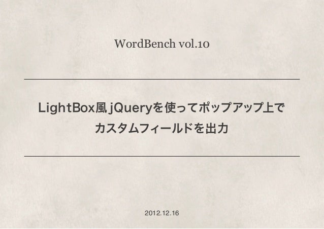 WordBench vol.10LightBox風 jQueryを使ってポップアップ上で      カスタムフィールドを出力             2012.12.16