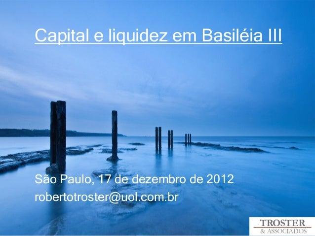 Capital e liquidez em Basiléia IIISão Paulo, 17 de dezembro de 2012robertotroster@uol.com.br
