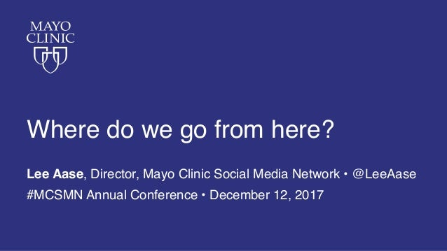 Where do we go from here? Lee Aase, Director, Mayo Clinic Social Media Network • @LeeAase #MCSMN Annual Conference • Decem...