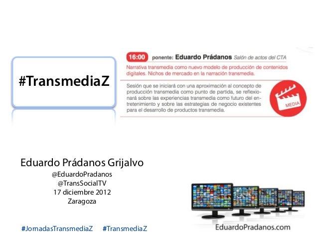 #TransmediaZEduardo Prádanos Grijalvo        @EduardoPradanos         @TransSocialTV        17 diciembre 2012             ...