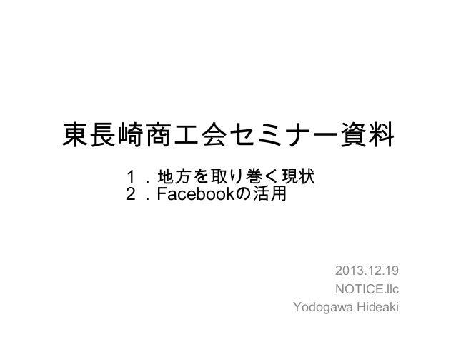 東長崎商工会セミナー資料 1.地方を取り巻く現状 2.Facebookの活用  2013.12.19 NOTICE.llc Yodogawa Hideaki
