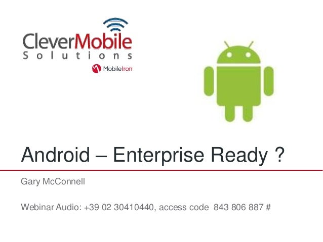 Android – Enterprise Ready ?Gary McConnellWebinar Audio: +39 02 30410440, access code 843 806 887 #