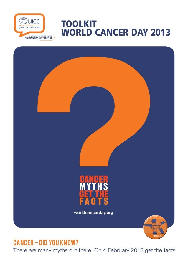 TOOLKIT WORLD CANCER DAY 2013 CANCER - DID YOU KNOW? There are many myths out there. On 4 February 2013 get the facts.