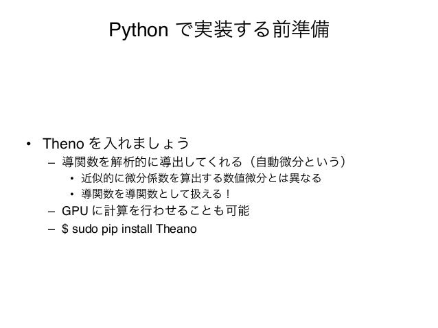 """Python で実装する前準備• Theno を入れましょう""""  – 導関数を解析的に導出してくれる(自動微分という)""""     • 近似的に微分係数を算出する数値微分とは異なる""""     • 導関数を導関数として扱える!""""  – G..."""