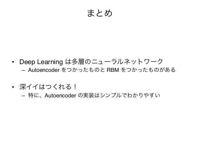 """まとめ• Deep Learning は多層のニューラルネットワーク""""  – Autoencoder をつかったものと RBM をつかったものがある""""• 深イイはつくれる!""""  – 特に、Autoencoder の実装はシンプルでわかり..."""