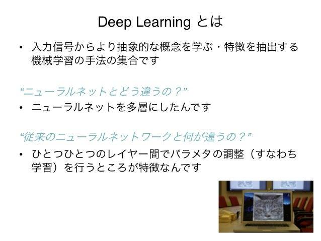 "Deep Learning とは• 入力信号からより抽象的な概念を学ぶ・特徴を抽出する   機械学習の手法の集合です   """"ニューラルネットとどう違うの?""!• ニューラルネットを多層にしたんです   """"従来のニューラルネットワーク..."
