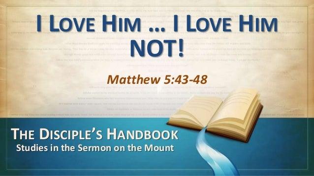 I LOVE HIM … I LOVE HIM             NOT!                   Matthew 5:43-48THE DISCIPLE'S HANDBOOKStudies in the Sermon on ...