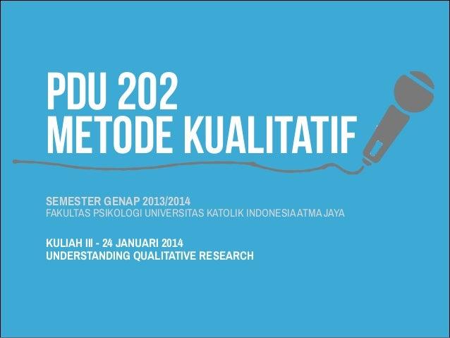 PDU 202 METODE KUALITATIF SEMESTER GENAP 2013/2014  FAKULTAS PSIKOLOGI UNIVERSITAS KATOLIK INDONESIA ATMA JAYA  KULIAH III...