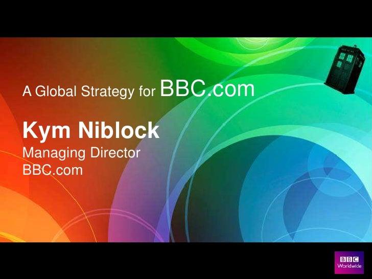 A Global Strategy for BBC.com  Kym Niblock Managing Director BBC.com