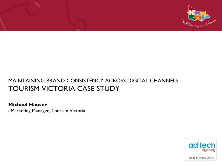 MAINTAINING BRAND CONSISTENCY ACROSS DIGITAL CHANNELS TOURISM VICTORIA CASE STUDY Michael Hauser eMarketing Manager, Touri...