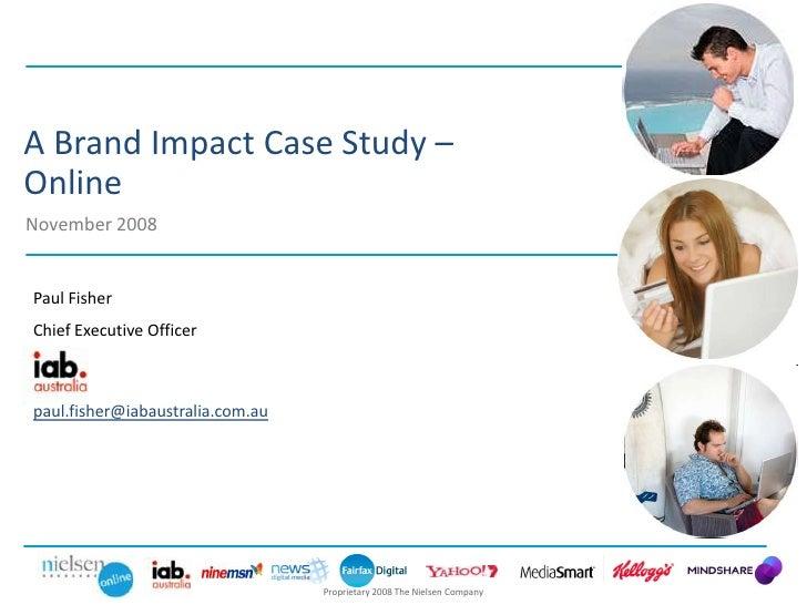 A Brand Impact Case Study – Online November 2008   Paul Fisher Chief Executive Officer    paul.fisher@iabaustralia.com.au ...