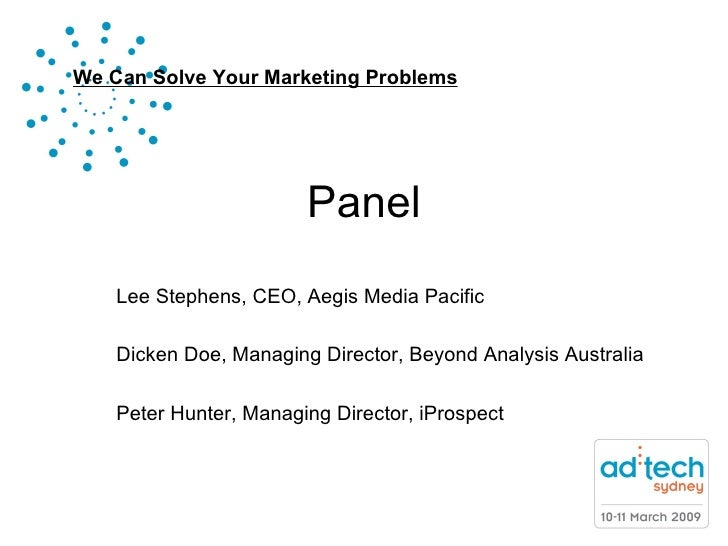 Panel Lee Stephens, CEO, Aegis Media Pacific Dicken Doe, Managing Director, Beyond Analysis Australia Peter Hunter, Managi...