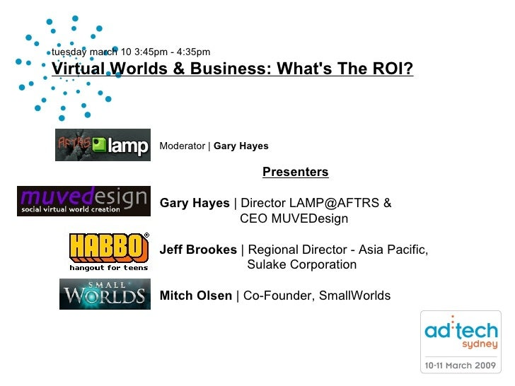tuesday march 10 3:45pm - 4:35pm Virtual Worlds & Business: What's The ROI? Moderator   |  Gary Hayes Presenters Gary Haye...