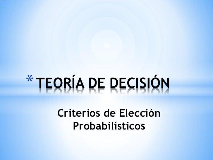 * TEORÍA DE DECISIÓN    Criterios de Elección       Probabilísticos