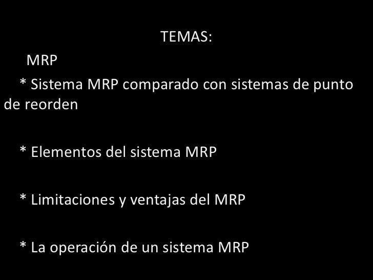 TEMAS:   MRP  * Sistema MRP comparado con sistemas de puntode reorden  * Elementos del sistema MRP  * Limitaciones y venta...