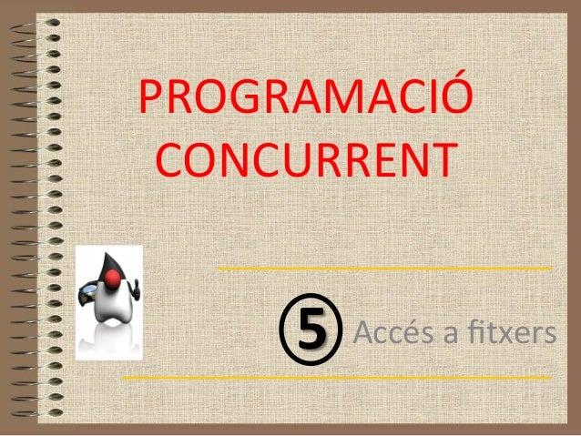 PROGRAMACIÓ  CONCURRENT       5  Accés a fitxers